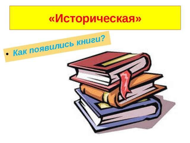 «Историческая» Как появились книги?