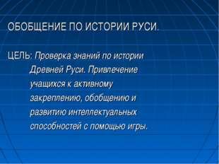 ОБОБЩЕНИЕ ПО ИСТОРИИ РУСИ. ЦЕЛЬ: Проверка знаний по истории Древней Руси. При