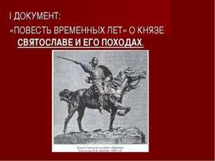 I ДОКУМЕНТ: «ПОВЕСТЬ ВРЕМЕННЫХ ЛЕТ» О КНЯЗЕ СВЯТОСЛАВЕ И ЕГО ПОХОДАХ.