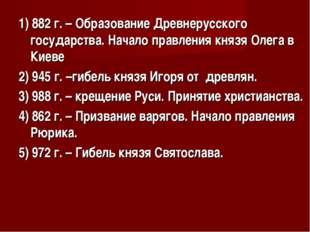 1) 882 г. – Образование Древнерусского государства. Начало правления князя Ол