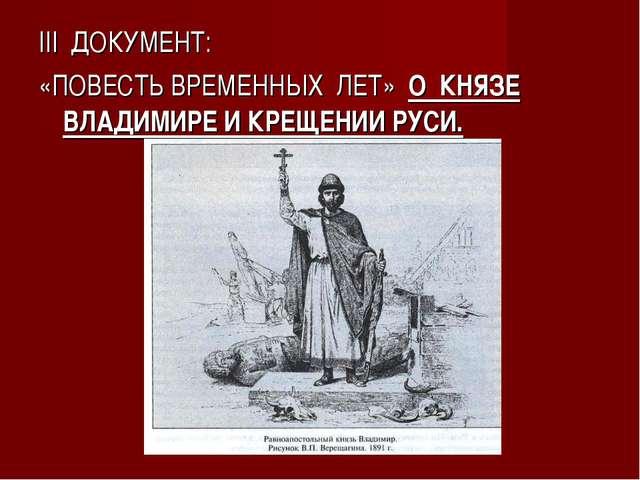 III ДОКУМЕНТ: «ПОВЕСТЬ ВРЕМЕННЫХ ЛЕТ» О КНЯЗЕ ВЛАДИМИРЕ И КРЕЩЕНИИ РУСИ.
