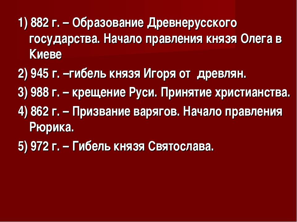 1) 882 г. – Образование Древнерусского государства. Начало правления князя Ол...