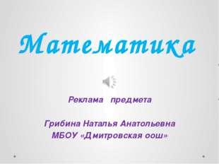 Математика Реклама предмета Грибина Наталья Анатольевна МБОУ «Дмитровская оош»