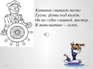 Капитан считает часто Грузы, футы под килём. Он на судне главный, мастер, В м
