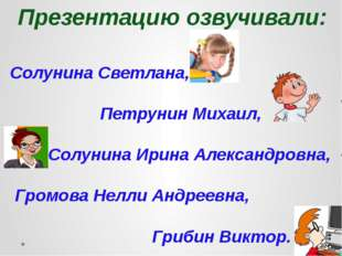 Презентацию озвучивали: Солунина Светлана, Петрунин Михаил, Солунина Ирина Ал