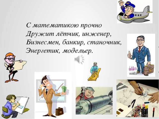 С математикою прочно Дружит лётчик, инженер, Бизнесмен, банкир, станочник, Эн...