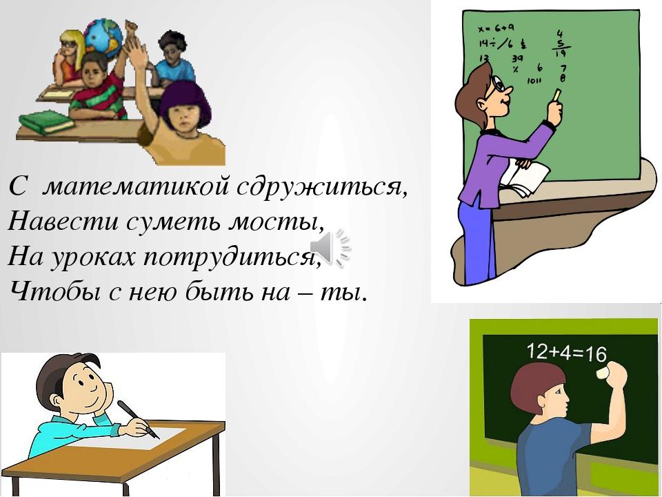 С математикой сдружиться, Навести суметь мосты, На уроках потрудиться, Чтобы...