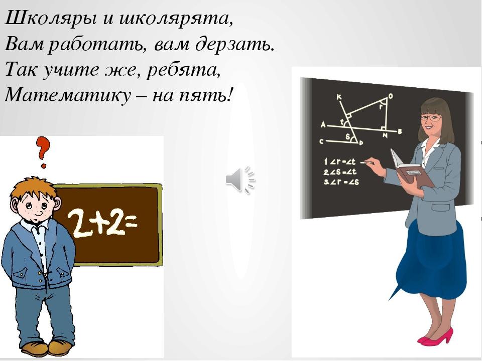 Школяры и школярята, Вам работать, вам дерзать. Так учите же, ребята, Математ...