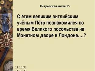 Петровская эпоха 15 С этим великим английским учёным Пётр познакомился во вре