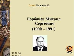 Ответ Наш век 15 Горбачёв Михаил Сергеевич (1990 – 1991)