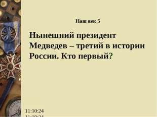 Наш век 5 Нынешний президент Медведев – третий в истории России. Кто первый?