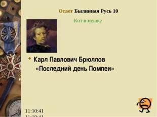 Ответ Былинная Русь 10 Кот в мешке Карл Павлович Брюллов «Последний день Помп