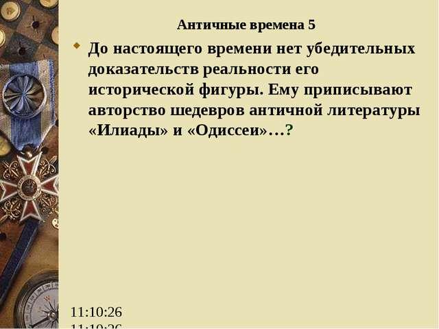 Античные времена 5 До настоящего времени нет убедительных доказательств реаль...