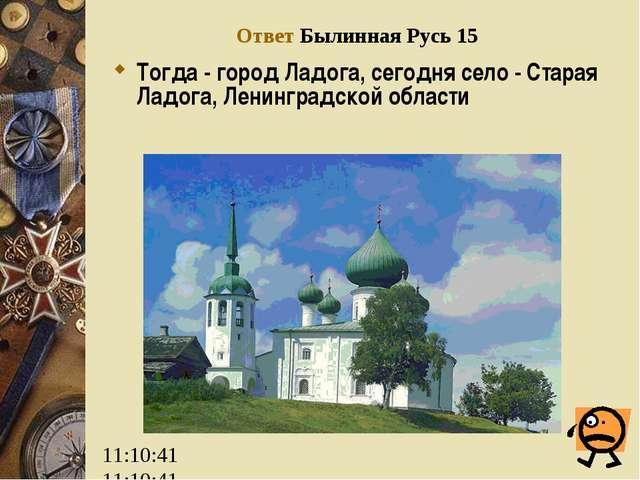 Ответ Былинная Русь 15 Тогда - город Ладога, сегодня село - Старая Ладога, Ле...