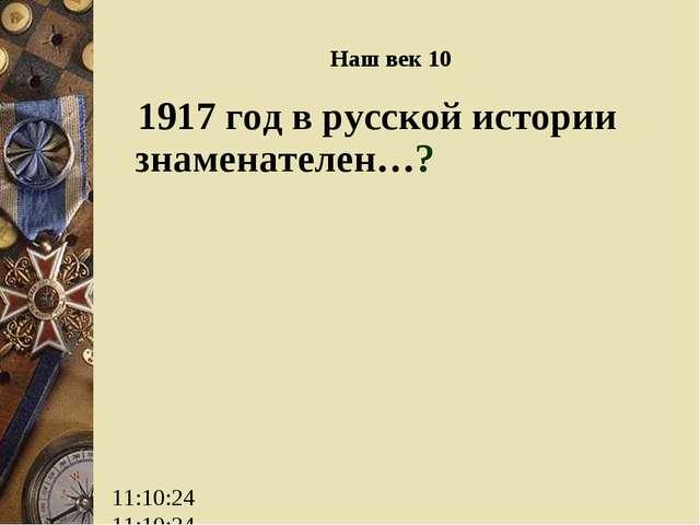 Наш век 10 1917 год в русской истории знаменателен…?