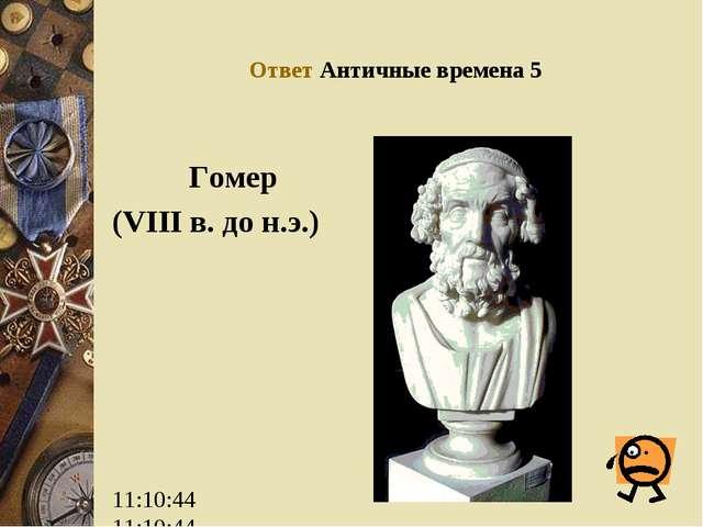 Ответ Античные времена 5 Гомер (VIII в. до н.э.)