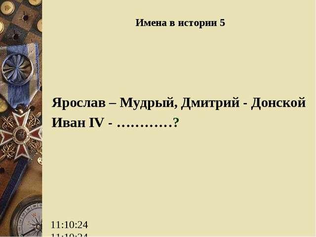 Имена в истории 5 Ярослав – Мудрый, Дмитрий - Донской Иван IV - …………?