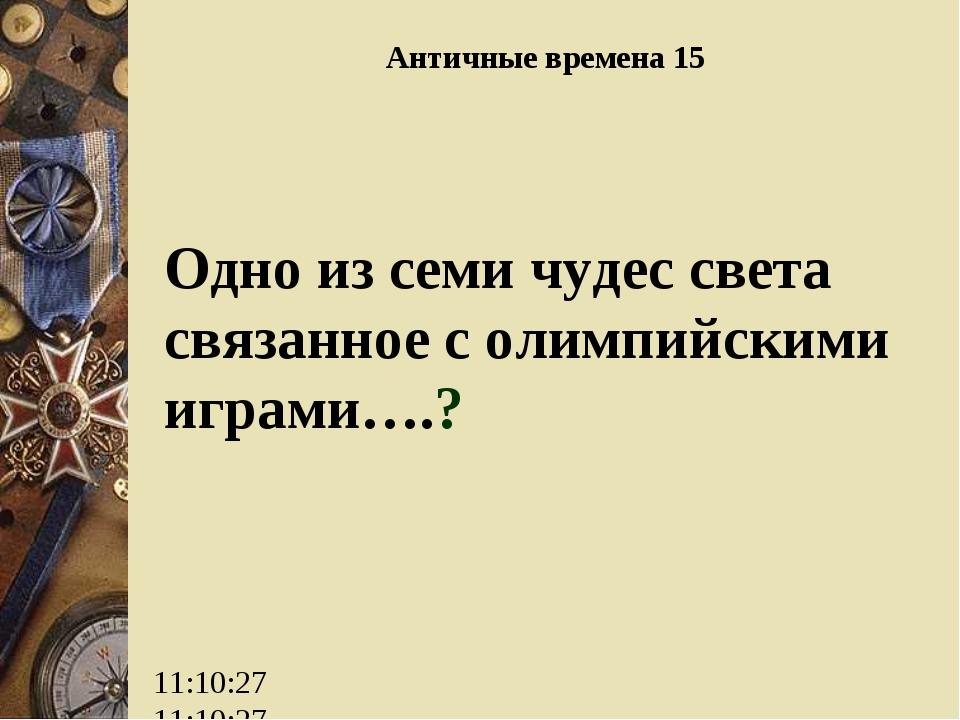 Античные времена 15 Одно из семи чудес света связанное с олимпийскими играми….?