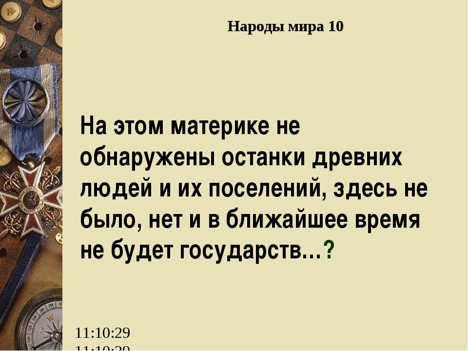 Народы мира 10 На этом материке не обнаружены останки древних людей и их посе...