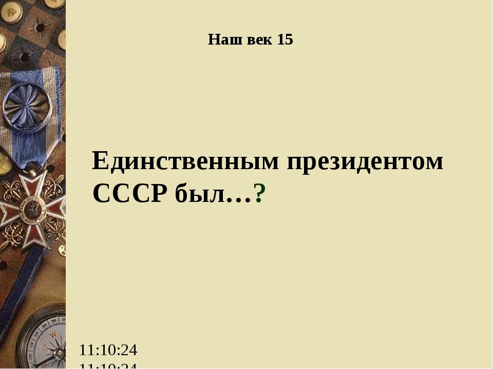 Единственным президентом СССР был…? Наш век 15