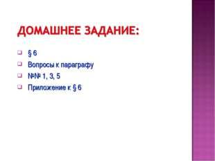 § 6 Вопросы к параграфу №№ 1, 3, 5 Приложение к § 6