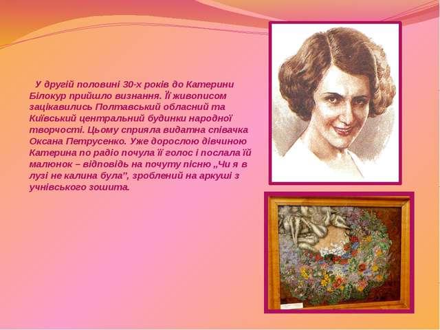 У другій половині 30-х років до Катерини Білокур прийшло визнання. Її живопи...