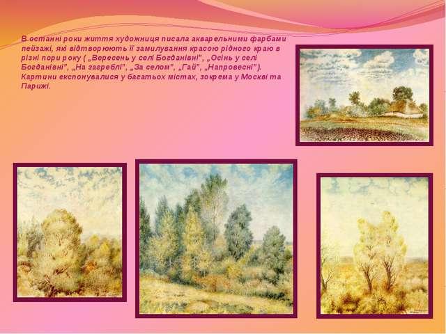 В останні роки життя художниця писала акварельними фарбами пейзажі, які відт...
