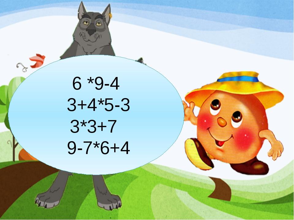 6 *9-4 3+4*5-3 3*3+7 9-7*6+4