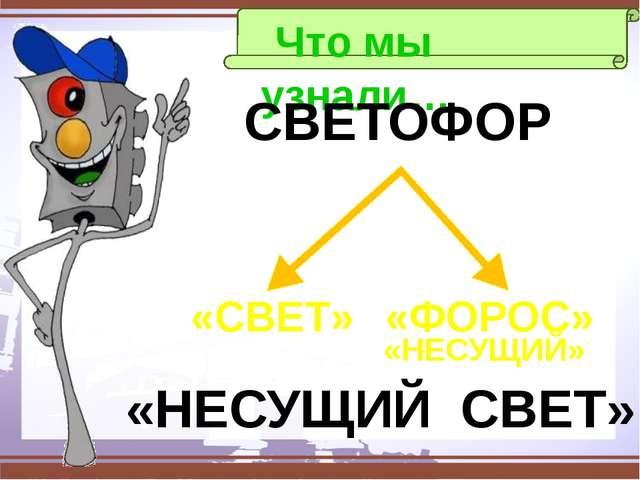 Что мы узнали… СВЕТОФОР «СВЕТ» «ФОРОС» «НЕСУЩИЙ» «НЕСУЩИЙ СВЕТ»