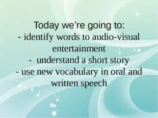 Today we're going to: - identify words to audio-visual entertainment - unders