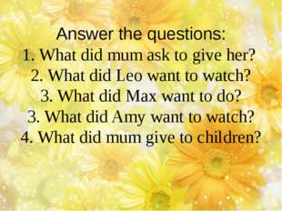 Answer the questions: 1. What did mum ask to give her? 2. What did Leo want t