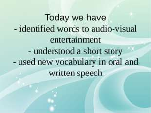 Today we have - identified words to audio-visual entertainment - understood a