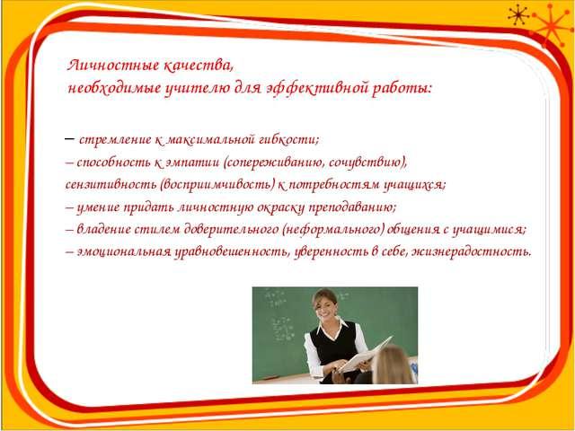 Личностные качества, необходимые учителю для эффективной работы: – стремление...