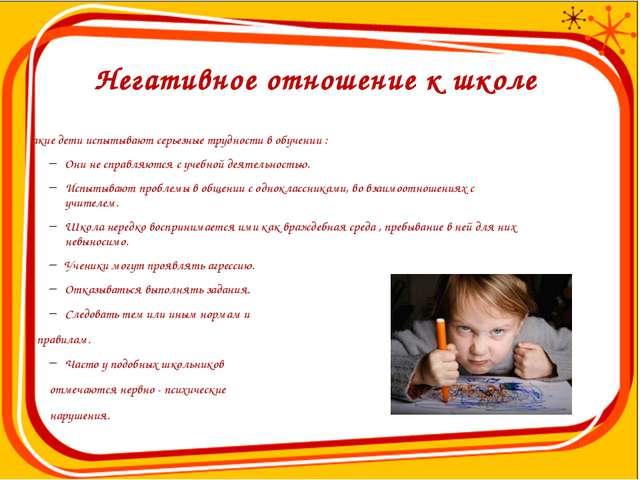 Негативное отношение к школе Такие дети испытывают серьезные трудности в обу...