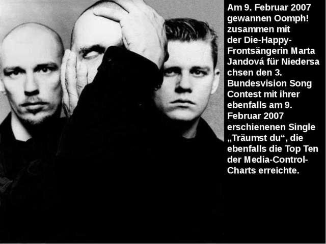 Am 9. Februar 2007 gewannen Oomph! zusammen mit derDie-Happy-FrontsängerinM...