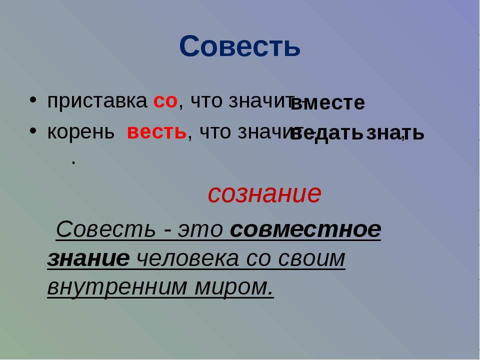 Совесть приставка со, что значит - корень весть, что значит - , . сознание Со...