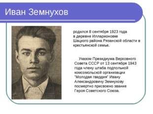 Иван Земнухов родился 8 сентября 1923 года в деревне Илларионовке Шацкого рай