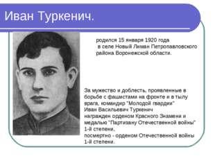Иван Туркенич. родился 15 января 1920 года в селе Новый Лиман Петропавловског
