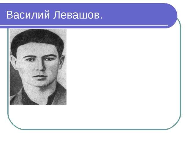 Василий Левашов. родился 17 марта 1924 года в городе Амвросиевке Донецкой обл...