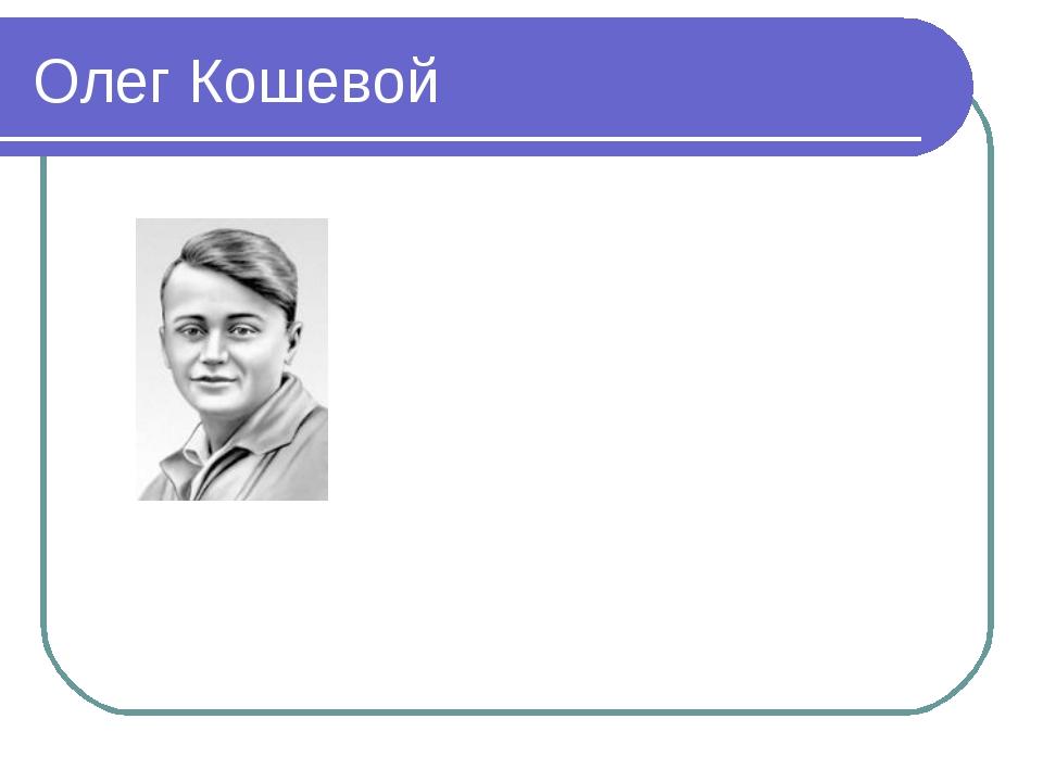 Олег Кошевой родился 8 июня 1926 года в городе Прилуках Черниговской области....