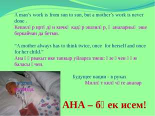 A man's work is from sun to sun, but a mother's work is never done . Кешеләр