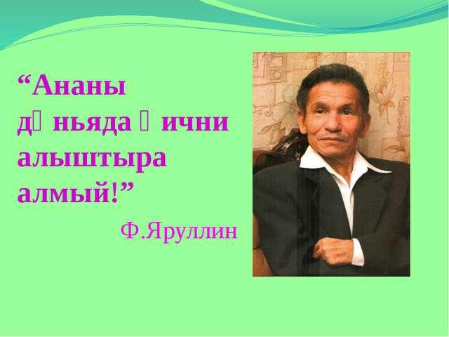 """Ананы дөньяда һични алыштыра алмый!"" Ф.Яруллин"