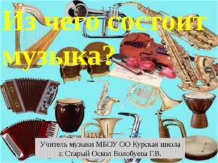 Из чего состоит музыка? Учитель музыки МБОУ ОО Курская школа г. Старый Оскол