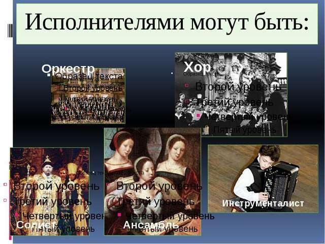 Исполнителями могут быть: Оркестр Хор Солист Ансамбль Инструменталист
