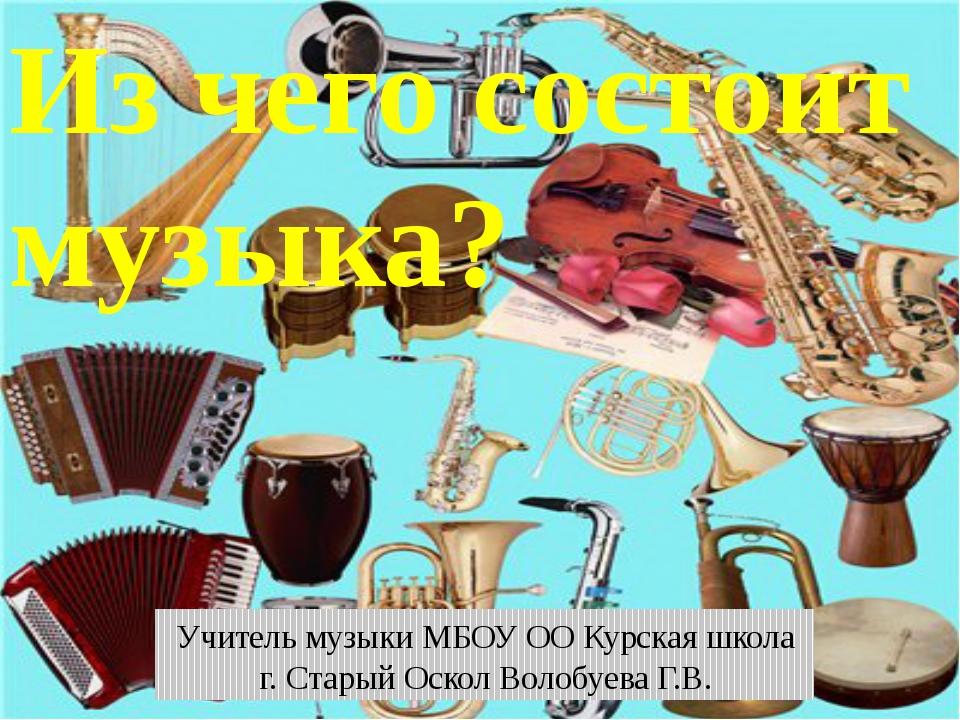 Из чего состоит музыка? Учитель музыки МБОУ ОО Курская школа г. Старый Оскол...