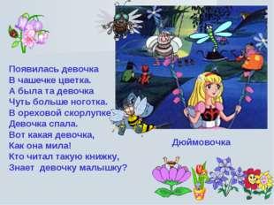 Появилась девочка В чашечке цветка. А была та девочка Чуть больше ноготка. В