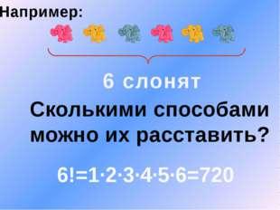 6 слонят Сколькими способами можно их расставить? Например: 6!=1·2·3·4·5·6=720