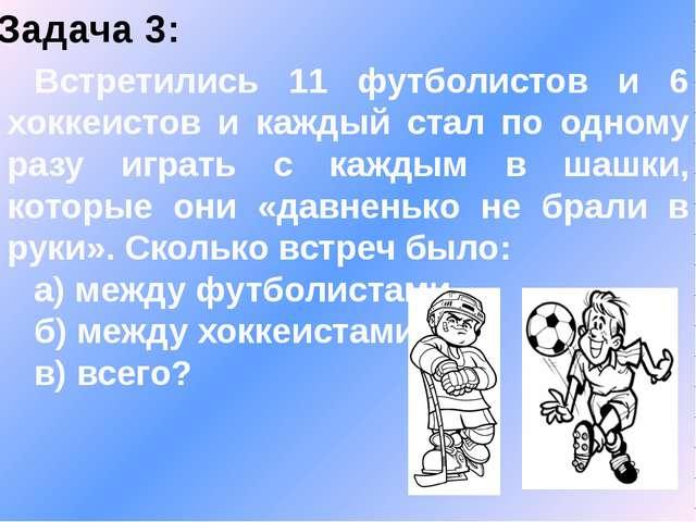 Задача 3: Встретились 11 футболистов и 6 хоккеистов и каждый стал по одному р...