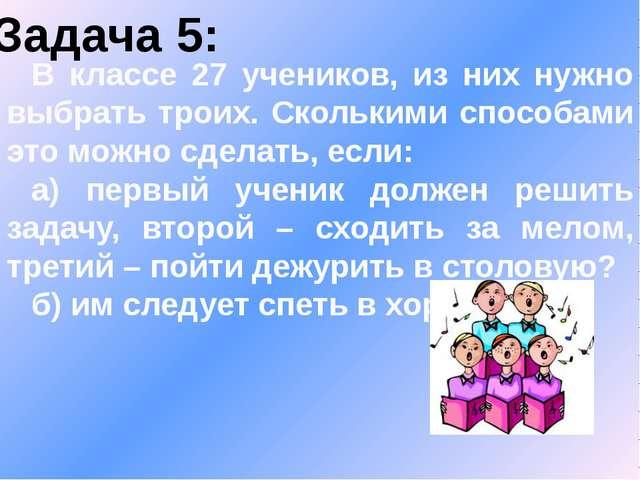 Задача 5: В классе 27 учеников, из них нужно выбрать троих. Сколькими способа...
