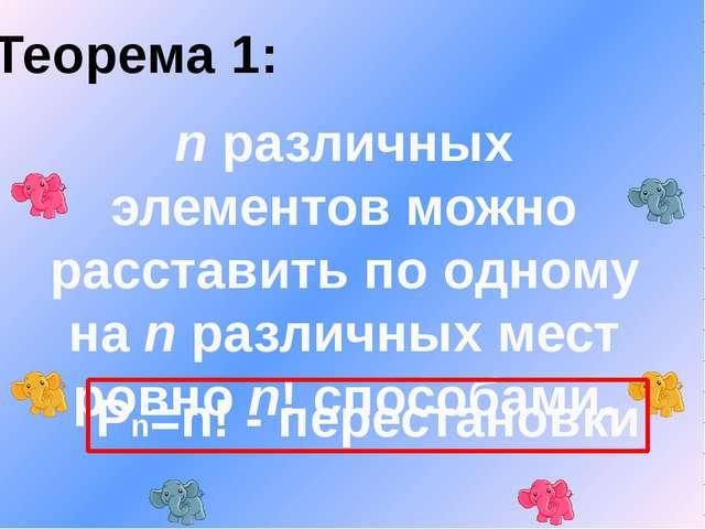 Теорема 1: n различных элементов можно расставить по одному на n различных ме...